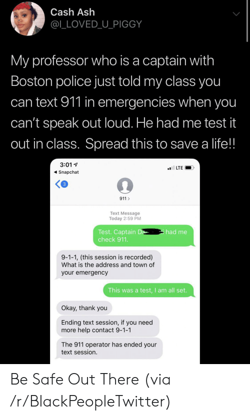 Be Safe: Cash Ash  @L_LOVED_U_PIGGY  My professor who is a captain with  Boston police just told my class you  can text 911 in emergencies when you  can't speak out loud. He had me test it  out in class. Spread this to save a life!!  3:01  l LTE  Snapchat  3  911  Text Message  Today 2:59 PM  Test. Captain D  check 911.  had me  9-1-1, (this session is recorded)  What is the address and town of  your emergency  This was a test,I am all set.  Okay, thank you  Ending text session, if you need  more help contact 9-1-1  The 911 operator has ended your  text session. Be Safe Out There (via /r/BlackPeopleTwitter)
