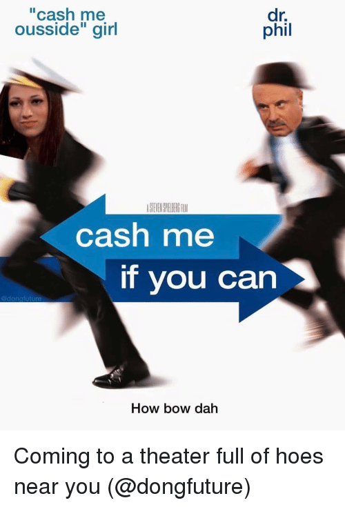 "Funny, Future, and Hoe: ""cash me  dr.  phil  ousside'' girl  cash me  If you can  @dong future  How bow dah Coming to a theater full of hoes near you (@dongfuture)"