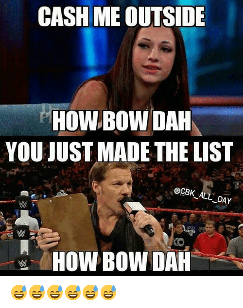 You Just Made The List: CASH ME OULSIDE  HOWBOWDAH  YOU JUST MADE THE LIST  @CBK ALL DAY  HOW BOW DAH 😅😅😅😅😅😅