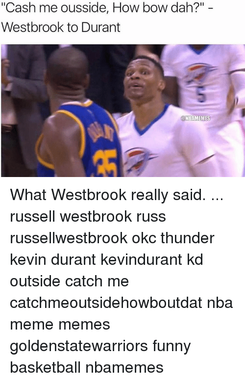 """Russel Westbrook: """"Cash me ousside, How bow dah?""""  Westbrook to Durant  a NBAMEMES What Westbrook really said. ... russell westbrook russ russellwestbrook okc thunder kevin durant kevindurant kd outside catch me catchmeoutsidehowboutdat nba meme memes goldenstatewarriors funny basketball nbamemes"""