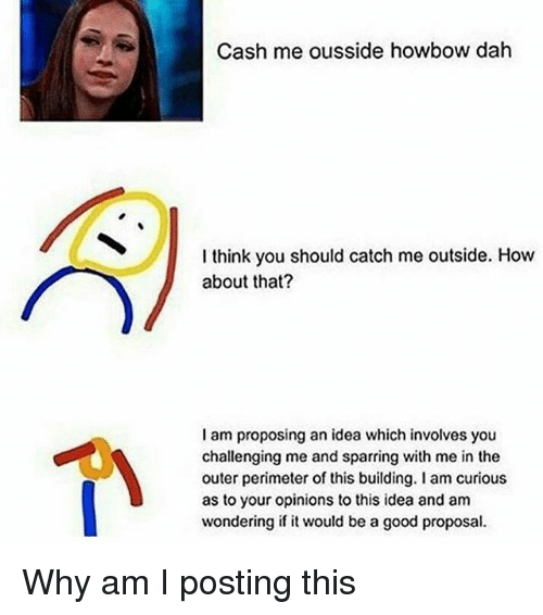 Catch Me Outside: Cash me ousside howbow dah  I think you should catch me outside. How  about that?  I am proposing an idea which involves you  challenging me and sparring with me in the  outer perimeter of this building lam curious  as to your opinions to this idea and am  wondering if it would be a good proposal. Why am I posting this