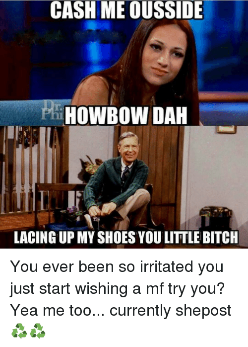 Howbow Dah: CASH ME OUSSIDE  HOWBOW DAH  LACING UP MY SHOES YOU LITTLE BITCH You ever been so irritated you just start wishing a mf try you? Yea me too... currently shepost♻♻