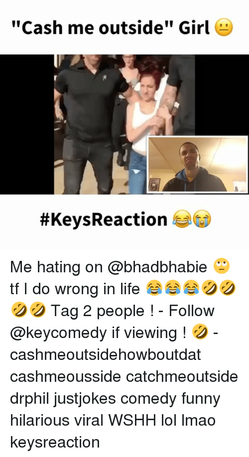 "Cashmeousside: Cash me outside"" Girl  #Keys Reaction Me hating on @bhadbhabie 🙄 tf I do wrong in life 😂😂😂🤣🤣🤣🤣 Tag 2 people ! - Follow @keycomedy if viewing ! 🤣 - cashmeoutsidehowboutdat cashmeousside catchmeoutside drphil justjokes comedy funny hilarious viral WSHH lol lmao keysreaction"
