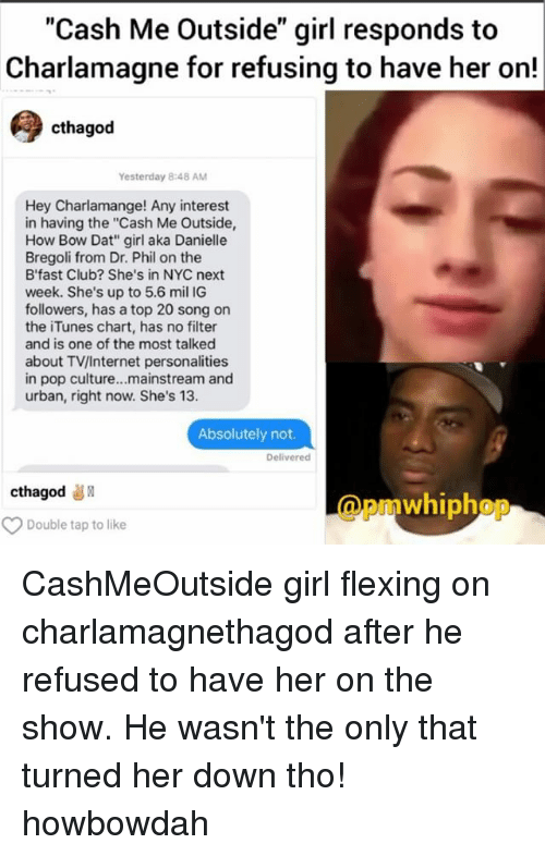 "Memes, Pop, and Urban: ""Cash Me Outside"" girl responds to  Charlamagne for refusing to have her on!  cthagod  Yesterday 848 AM  Hey Charlamange! Any interest  in having the ""Cash Me Outside,  How Bow Dat"" girl aka Danielle  Bregoli from Dr. Phil on the  B' fast Club? She's in NYC next  week. She's up to 5.6 mil IG  followers, has a top 20 song on  the iTunes chart, has no filter  and is one of the most talked  about TV/Internet personalities  in pop culture...mainstream and  urban, right now. She's 13.  Absolutely not.  Delivered  cthagod  whiphop  Double tap to like CashMeOutside girl flexing on charlamagnethagod after he refused to have her on the show. He wasn't the only that turned her down tho! howbowdah"