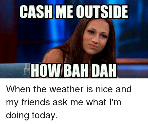 Cash Me Outside: CASH ME  OUTSIDE  HOW BAH DAH When the weather is nice and my friends ask me what I'm doing today.