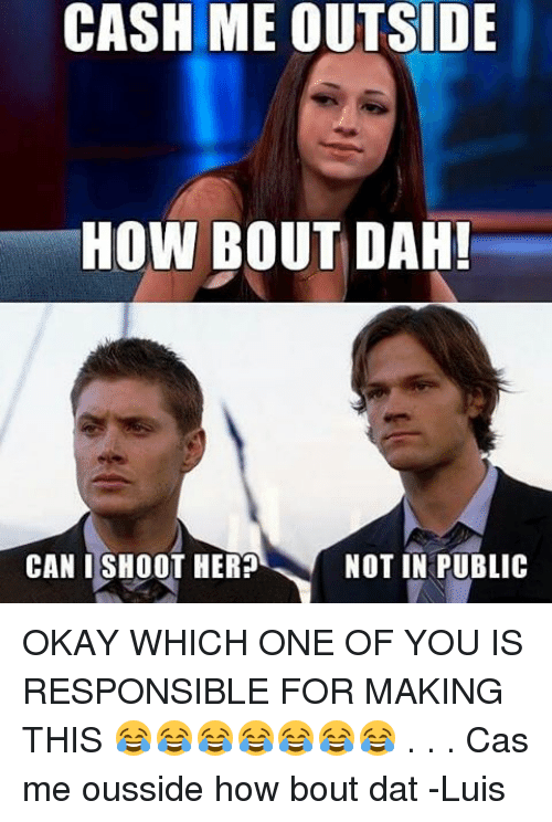 Bout Dat: CASH ME OUTSIDE  HOW BOUT DAH!  CAN I SHOOT HERP  NOT IN PUBLIC OKAY WHICH ONE OF YOU IS RESPONSIBLE FOR MAKING THIS 😂😂😂😂😂😂😂 . . . Cas me ousside how bout dat -Luis