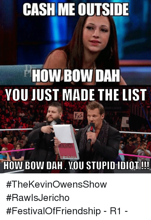 You Just Made The List: CASH ME OUTSIDE  HOW BOW DAH  YOU JUST MADE THE LIST  Dahiy  HOW BOW DAH, YOU STUPID IDIOT!!! #TheKevinOwensShow #RawIsJericho #FestivalOfFriendship - R1 -