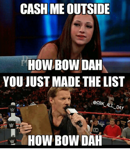 You Just Made The List: CASH ME OUTSIDE  HOWBOW DAH  YOU JUST MADE THE LIST  @CBK ALL DAY  HOW BOW DAH