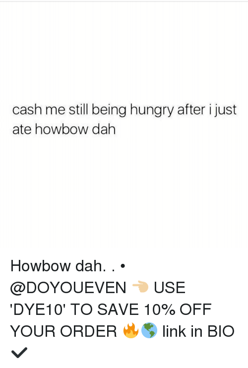 Howbow Dah: cash me still being hungry after i just  ate how bow dah Howbow dah. . • @DOYOUEVEN 👈🏼 USE 'DYE10' TO SAVE 10% OFF YOUR ORDER 🔥🌎 link in BIO ✔️