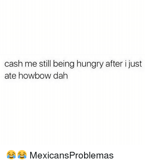 Howbow Dah: cash me still being hungry after i just  ate howbow dah 😂😂 MexicansProblemas