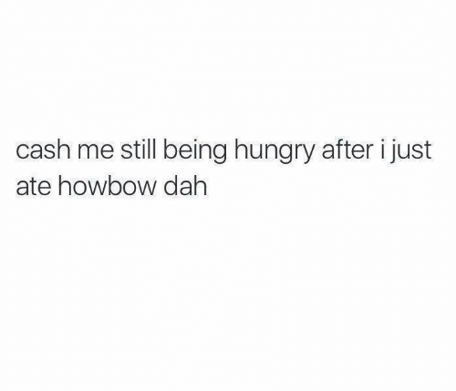 Howbow Dah: cash me still being hungry after i just  ate howbow dah