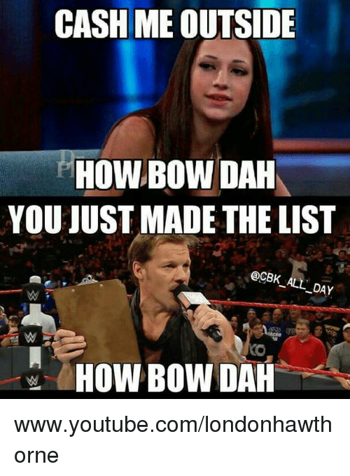 Memes, 🤖, and Bow: CASH MEOUTSIDE  HOW BOW DAH  YOU JUST MADE THE LIST  @CBK ALL DAY  HOW BOW DAH www.youtube.com/londonhawthorne