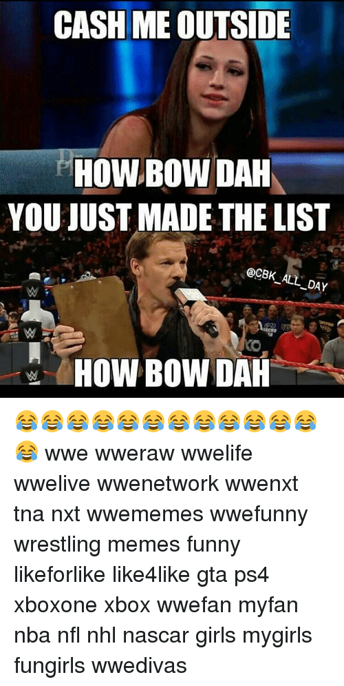 You Just Made The List: CASH MEOUTSIDE  YOU JUST MADE THE LIST  @CBK ALL DAY  HOW BOW DAH 😂😂😂😂😂😂😂😂😂😂😂😂😂 wwe wweraw wwelife wwelive wwenetwork wwenxt tna nxt wwememes wwefunny wrestling memes funny likeforlike like4like gta ps4 xboxone xbox wwefan myfan nba nfl nhl nascar girls mygirls fungirls wwedivas