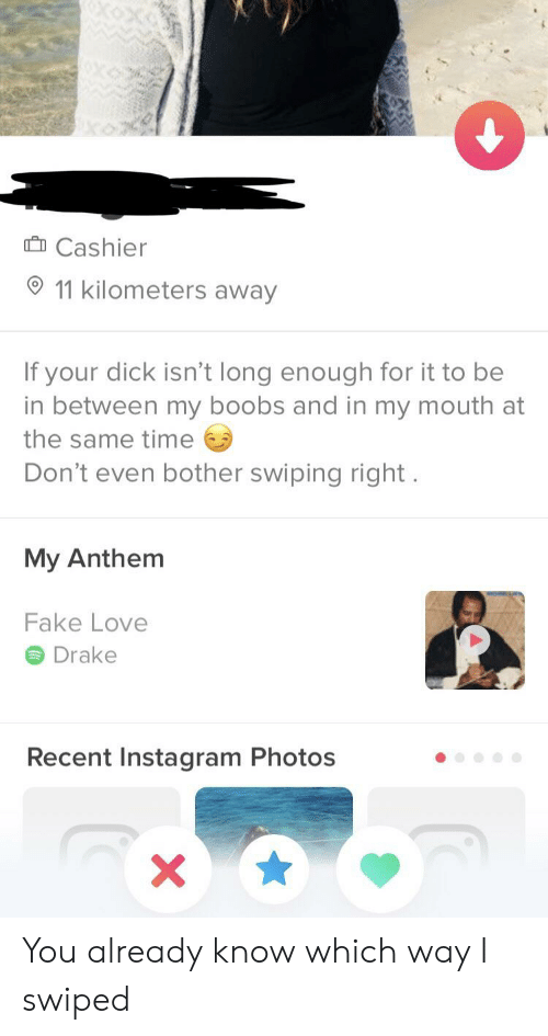Fake Love Drake: Cashier  11 kilometers away  If your dick isn't long enough for it to be  in between my boobs and in my mouth at  the same time  Don't even bother swiping right  My Anthem  Fake Love  Drake  Recent Instagram Photos You already know which way I swiped
