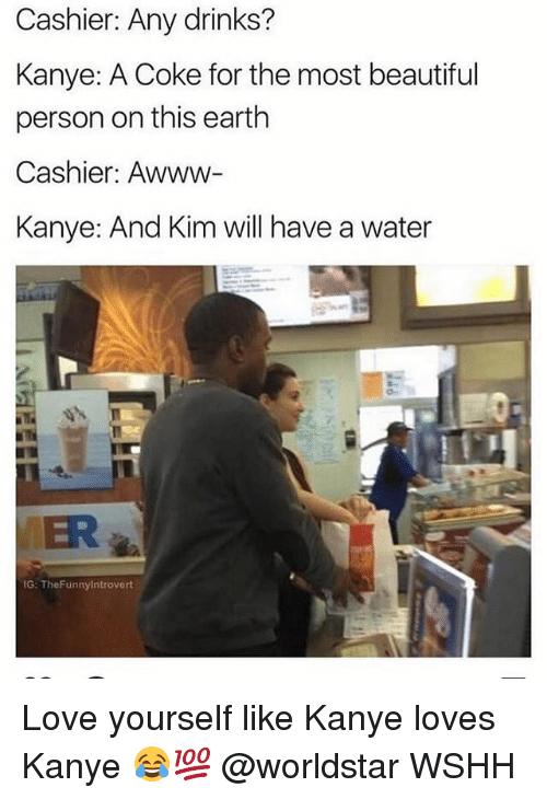 Beautiful, Kanye, and Love: Cashier: Any drinks?  Kanye: A Coke for the most beautiful  person on this earth  Cashier: Awww-  Kanye: And Kim will have a water  MER  G: TheFunnyintrovert Love yourself like Kanye loves Kanye 😂💯 @worldstar WSHH