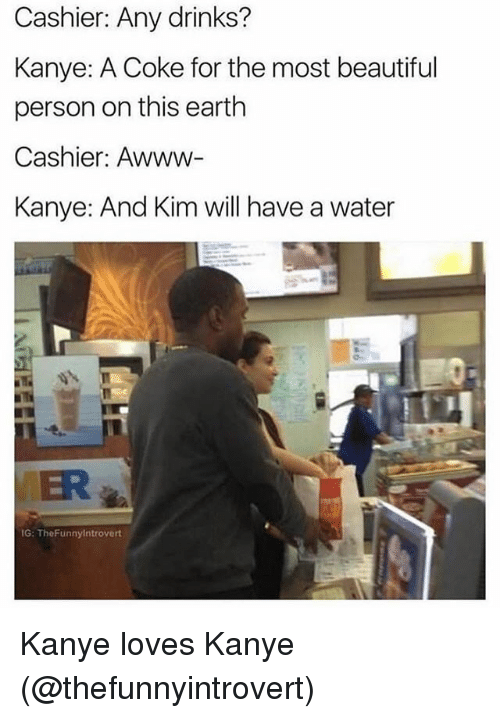 Beautiful, Kanye, and Memes: Cashier: Any drinks?  Kanye: A Coke for the most beautiful  person on this earth  Cashier: Awww-  Kanye: And Kim will have a water  ER  G: TheFunnylntrovert Kanye loves Kanye (@thefunnyintrovert)
