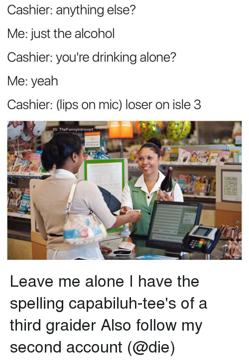 Drinking Alone: Cashier: anything else?  Me: just the alcohol  Cashier: you're drinking alone?  Me: yeah  Cashier: (lips on mic) loser on isle 3  IG: TheFunnylntrovert  1000000 Leave me alone I have the spelling capabiluh-tee's of a third graider Also follow my second account (@die)
