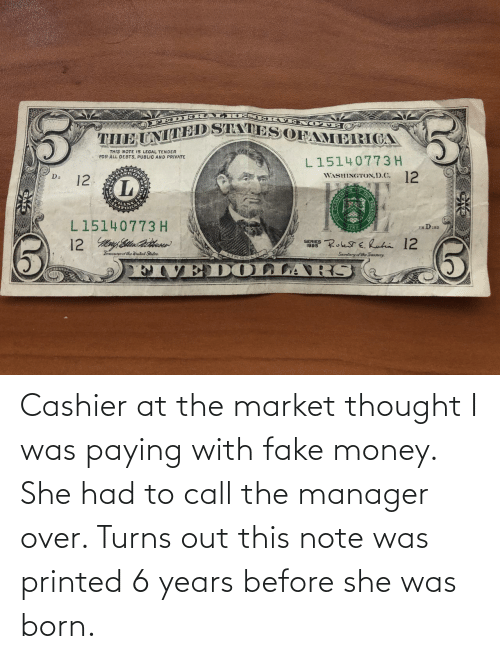 Was Born: Cashier at the market thought I was paying with fake money. She had to call the manager over. Turns out this note was printed 6 years before she was born.
