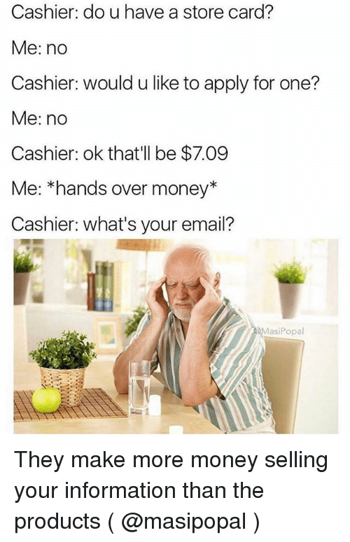 Money, Email, and Information: Cashier: do u have a store card?  Me: no  Cashier: would u like to apply for one?  Me: no  Cashier: ok that'll be $7.09  Me: *hands over money*  Cashier: what's your email?  MasiPopal They make more money selling your information than the products ( @masipopal )