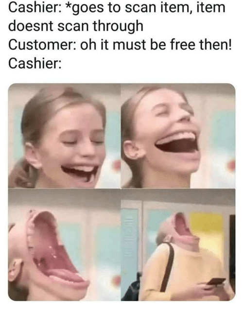 Free, Customer, and Then: Cashier: *goes to scan item, item  doesnt scan through  Customer: oh it must be free then!  Cashier: