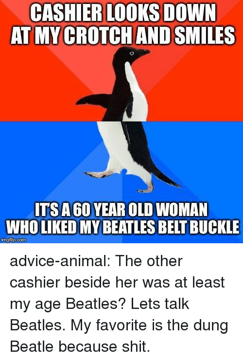 Beatles: CASHIER LOOKS DOWN  AT MY CROTCH AND SMILES  ITSA 60 YEAR OLD WOMAN  WHO LIKED MY BEATLES BELT BUCKLE  mgtilip:com advice-animal:  The other cashier beside her was at least my age  Beatles? Lets talk Beatles. My favorite is the dung Beatle because shit.