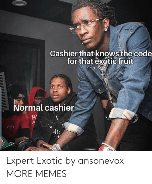 exotic: Cashier that knows the code  for that exotic fruit  Normal cashier  w Expert Exotic by ansonevox MORE MEMES