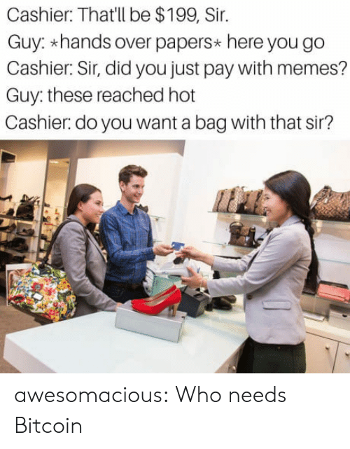 Bitcoin: Cashier: That'll be $199, Sir.  Guy: hands over papers* here you go  Cashier: Sir, did you just pay with memes?  Guy: these reached hot  Cashier.do you want a bag with that sir? awesomacious:  Who needs Bitcoin