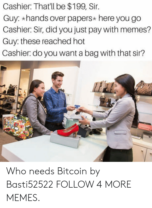 Bitcoin: Cashier: That'll be $199, Sir.  Guy: hands over papers* here you go  Cashier: Sir, did you just pay with memes?  Guy: these reached hot  Cashier: do you want a bag with that sir? Who needs Bitcoin by Basti52522 FOLLOW 4 MORE MEMES.