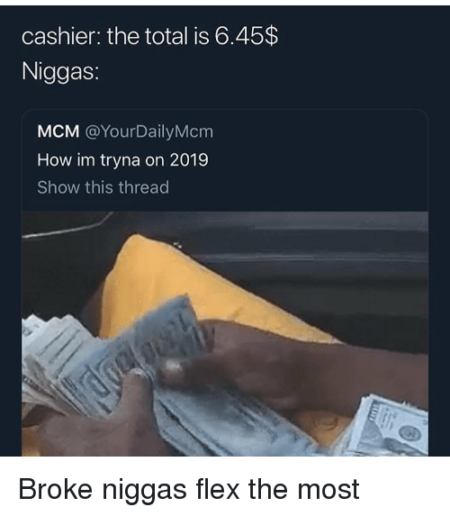 mcm: cashier: the total is 6.45$  Niggas:  MCM @YourDailyMcm  How im tryna on 2019  Show this thread Broke niggas flex the most