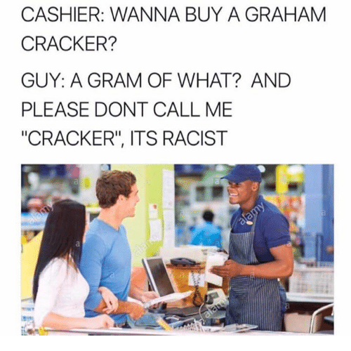 """graham crackers: CASHIER: WANNA BUY A GRAHAM  CRACKER?  GUY: A GRAM OF WHAT? AND  PLEASE DONT CALL ME  """"CRACKER"""", ITS RACIST"""