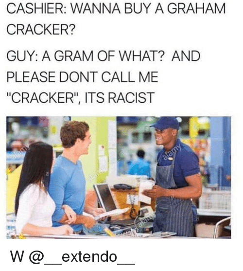 """graham crackers: CASHIER: WANNA BUY A GRAHAM  CRACKER?  GUY: A GRAM OF WHAT? AND  PLEASE DONT CALL ME  """"CRACKER"""", ITS RACIST W @__extendo__"""