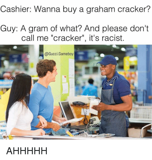 """graham crackers: Cashier: Wanna buy a graham cracker?  Guy: A gram of what? And please don't  call me """"cracker"""", it's racist.  Gucci Gameboy AHHHHH"""