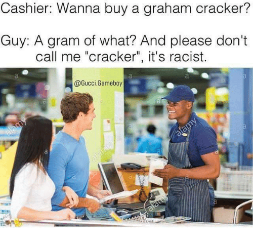 """graham crackers: Cashier: Wanna buy a graham cracker?  Guy: A gram of what? And please don't  call me """"cracker"""", it's racist.  @Gucci Gameboy"""