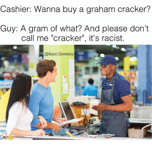 """Dank, Gucci, and 🤖: Cashier: Wanna buy a graham cracker?  Guy: A gram of what? And please don't  call me """"cracker"""", it's racist.  @Gucci Gameboy"""