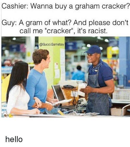 """graham crackers: Cashier: Wanna buy a graham cracker?  Guy: A gram of what? And please don't  call me """"cracker"""", it's racist.  @Gucci Gameboy hello"""