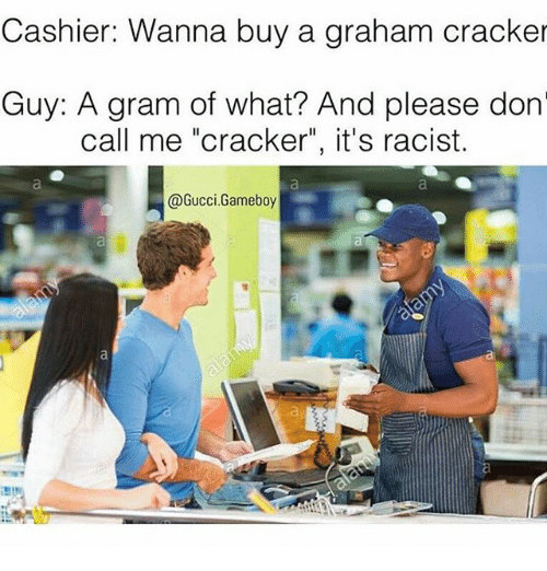 """graham crackers: Cashier: Wanna buy a graham cracker  Guy: A gram of what? And please don  call me """"cracker"""", it's racist.  @Gucci.Gameboy"""
