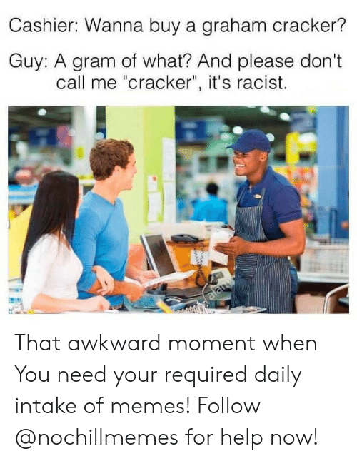 "Graham: Cashier: Wanna buy a graham cracker?  Guy: A gram of what? And please don't  call me ""cracker"", it's racist.  alamy That awkward moment when  You need your required daily intake of memes! Follow @nochillmemes for help now!"