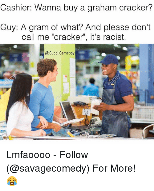 """graham crackers: Cashier: Wanna buy a graham cracker?  Guy: A gram of what? And please don't  call me """"cracker"""", it's racist.  @Gucci. Gameboy Lmfaoooo - Follow (@savagecomedy) For More! 😂"""