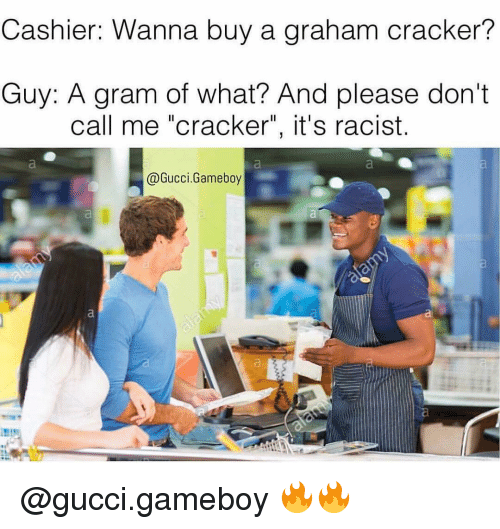 """graham crackers: Cashier: Wanna buy a graham cracker?  Guy: A gram of what? And please don't  call me """"cracker"""", it's racist.  Gucci Gameboy @gucci.gameboy 🔥🔥"""
