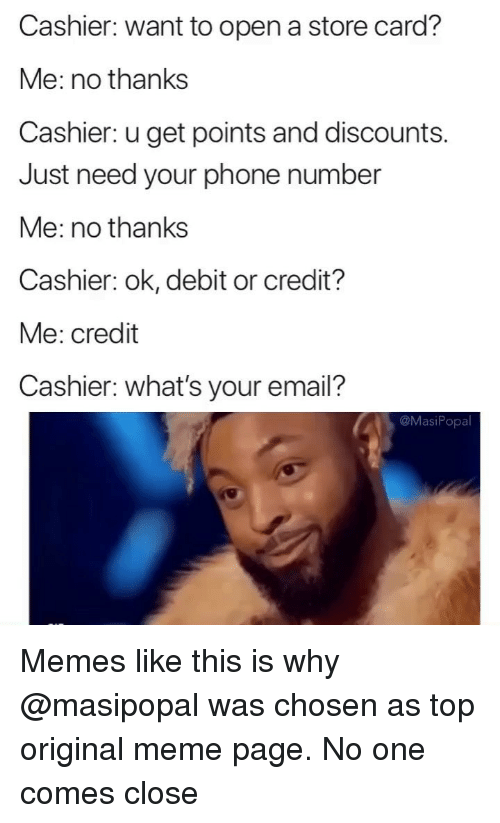 Original Meme: Cashier: want to open a store card?  Me: no thanks  Cashier: u get points and discounts.  Just need your phone number  Me: no thanks  Cashier: ok, debit or credit?  Me: credit  Cashier: what's your email?  @MasiPopa Memes like this is why @masipopal was chosen as top original meme page. No one comes close