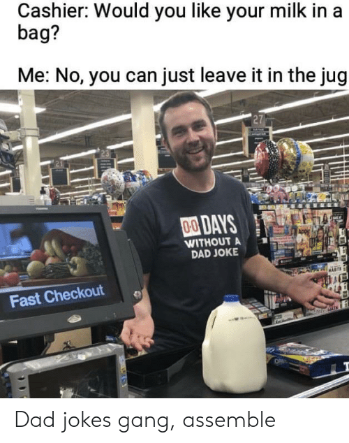 Dad Jokes: Cashier: Would you like your milk in a  bag?  Me: No, you can just leave it in the jug  27  00DAYS  WITHOUT A  DAD JOKE  Fast Checkout Dad jokes gang, assemble