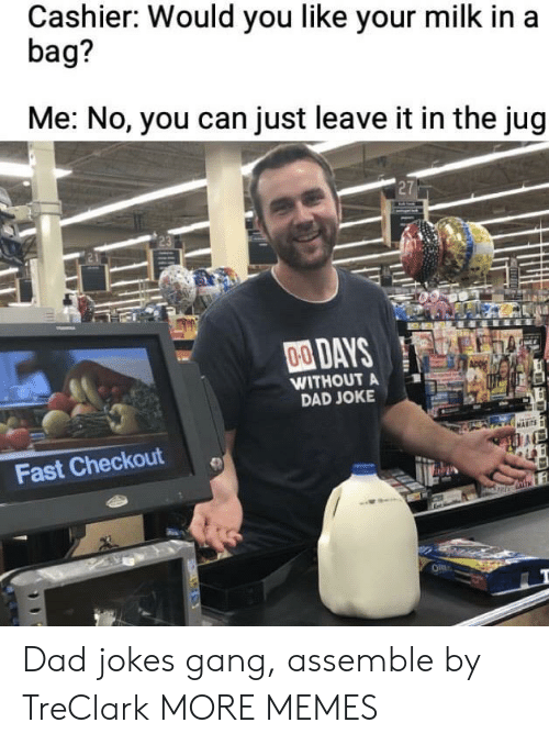 Dad Jokes: Cashier: Would you like your milk in a  bag?  Me: No, you can just leave it in the jug  27  00DAYS  WITHOUT A  DAD JOKE  Fast Checkout Dad jokes gang, assemble by TreClark MORE MEMES