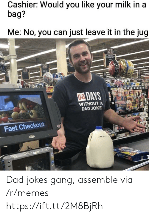 Dad Jokes: Cashier: Would you like your milk in a  bag?  Me: No, you can just leave it in the jug  27  00DAYS  WITHOUT A  DAD JOKE  Fast Checkout Dad jokes gang, assemble via /r/memes https://ift.tt/2M8BjRh