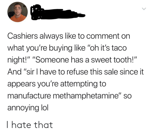 """So Annoying: Cashiers always like to comment on  what you're buying like """"oh it's taco  night!"""" """"Someone has a sweet tooth!""""  And """"sir I have to refuse this sale since it  appears you're attempting to  manufacture methamphetamine"""" so  annoying lol I hate that"""