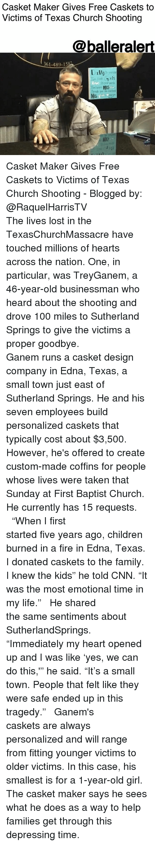 "Anaconda, Children, and Church: Casket Maker Gives Free Caskets to  Victims of Texas Church Shooting  @balleralert  361-489-15  Dally  12  12 Casket Maker Gives Free Caskets to Victims of Texas Church Shooting - Blogged by: @RaquelHarrisTV ⠀⠀⠀⠀⠀⠀⠀⠀⠀ ⠀⠀⠀⠀⠀⠀⠀⠀⠀ The lives lost in the TexasChurchMassacre have touched millions of hearts across the nation. One, in particular, was TreyGanem, a 46-year-old businessman who heard about the shooting and drove 100 miles to Sutherland Springs to give the victims a proper goodbye. ⠀⠀⠀⠀⠀⠀⠀⠀⠀ ⠀⠀⠀⠀⠀⠀⠀⠀⠀ Ganem runs a casket design company in Edna, Texas, a small town just east of Sutherland Springs. He and his seven employees build personalized caskets that typically cost about $3,500. However, he's offered to create custom-made coffins for people whose lives were taken that Sunday at First Baptist Church. He currently has 15 requests. ⠀⠀⠀⠀⠀⠀⠀⠀⠀ ⠀⠀⠀⠀⠀⠀⠀⠀⠀ ""When I first started five years ago, children burned in a fire in Edna, Texas. I donated caskets to the family. I knew the kids"" he told CNN. ""It was the most emotional time in my life."" ⠀⠀⠀⠀⠀⠀⠀⠀⠀ ⠀⠀⠀⠀⠀⠀⠀⠀⠀ He shared the same sentiments about SutherlandSprings. ⠀⠀⠀⠀⠀⠀⠀⠀⠀ ⠀⠀⠀⠀⠀⠀⠀⠀⠀ ""Immediately my heart opened up and I was like 'yes, we can do this,'"" he said. ""It's a small town. People that felt like they were safe ended up in this tragedy."" ⠀⠀⠀⠀⠀⠀⠀⠀⠀ ⠀⠀⠀⠀⠀⠀⠀⠀⠀ Ganem's caskets are always personalized and will range from fitting younger victims to older victims. In this case, his smallest is for a 1-year-old girl. The casket maker says he sees what he does as a way to help families get through this depressing time."