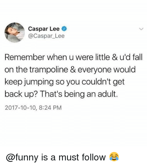 Being an Adult, Fall, and Funny: Caspar Lee  @Caspar_Lee  Remember when u were little & u'd fall  on the trampoline & everyone would  keep jumping so you couldn't get  back up? That's being an adult.  2017-10-10, 8:24 PM @funny is a must follow 😂