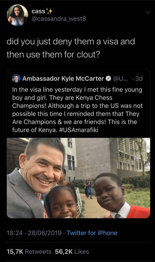 Chess: cass  @cassandra_west8  did you just deny them a visa and  then use them for clout?  Ambassador Kyle McCarter O @U... · 3d  In the visa line yesterday I met this fine young  boy and girl. They are Kenya Chess  Champions! Although a trip to the US was not  possible this time I reminded them that They  Are Champions & we are friends! This is the  future of Kenya. #USAmarafiki  |  18:24 · 28/06/2019 · Twitter for iPhone  15,7K Retweets 56,2K Likes