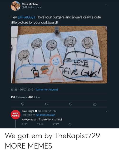 got em: Cass Michael  @GlobalistJuice  Hey @FiveGuys I love your burgers and always drawa cute  little picture for your corkboard!  LOVE  five us!  16:36 26/07/2019 Twitter for Android  137 Retweets 463 Likes  @FiveGuys 5h  Five Guys  FIVE  Replying to @GlobalistJuice  GUYS  Awesome art! Thanks for sharing!  16  165 We got em by TheRapist729 MORE MEMES