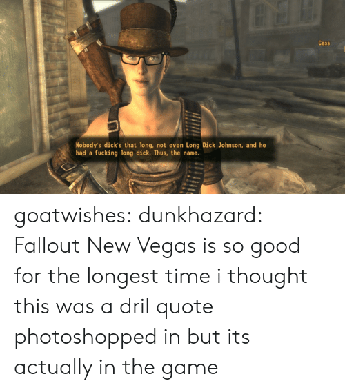 dril: Cass  Nobody's dick's that long, not even Long Dick Johnson, and he  had a  fucking long dick. Thus, the name. goatwishes: dunkhazard:  Fallout New Vegas is so good  for the longest time i thought this was a dril quote photoshopped in but its actually in the game