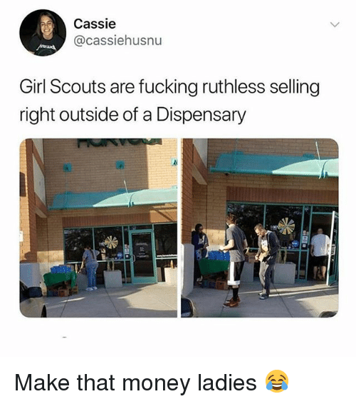 Fucking, Girl Scouts, and Memes: Cassie  @cassiehusnu  Girl Scouts are fucking ruthless selling  right outside of a Dispensary Make that money ladies 😂